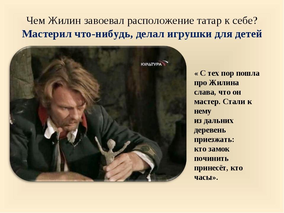 Чем Жилин завоевал расположение татар к себе? Мастерил что-нибудь, делал игру...