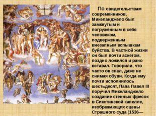 По свидетельствам современников, Микеланджело был замкнутым и погружённым в