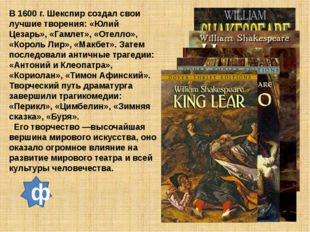 В 1600 г. Шекспир создал свои лучшие творения: «Юлий Цезарь», «Гамлет», «Отел