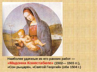 Наиболее удачные из его ранних работ — «Мадонна Конестабиле» (1502— 1503 гг.)