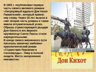 В 1605 г. опубликовал первую часть своего великого романа «Хитроумный идальго