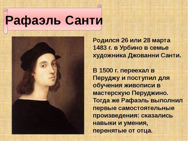 Рафаэль Санти Родился 26 или 28 марта 1483 г. в Урбино в семье художника Джо...