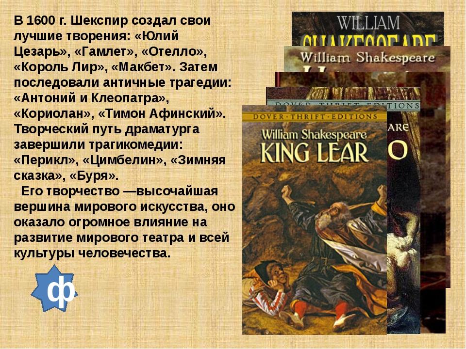 В 1600 г. Шекспир создал свои лучшие творения: «Юлий Цезарь», «Гамлет», «Отел...