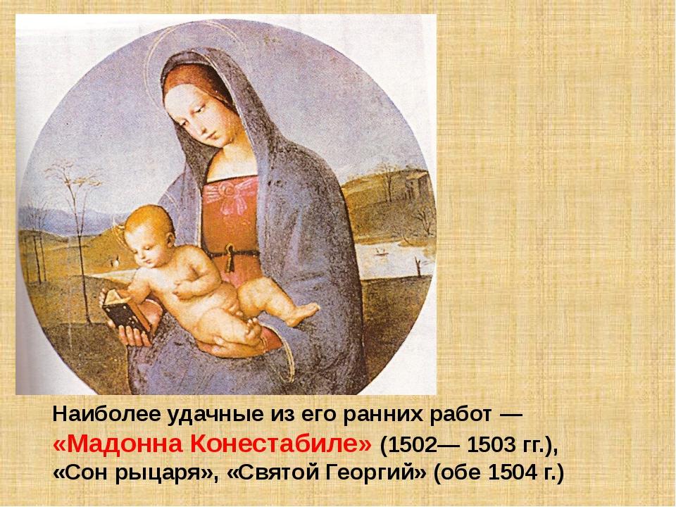 Наиболее удачные из его ранних работ — «Мадонна Конестабиле» (1502— 1503 гг.)...