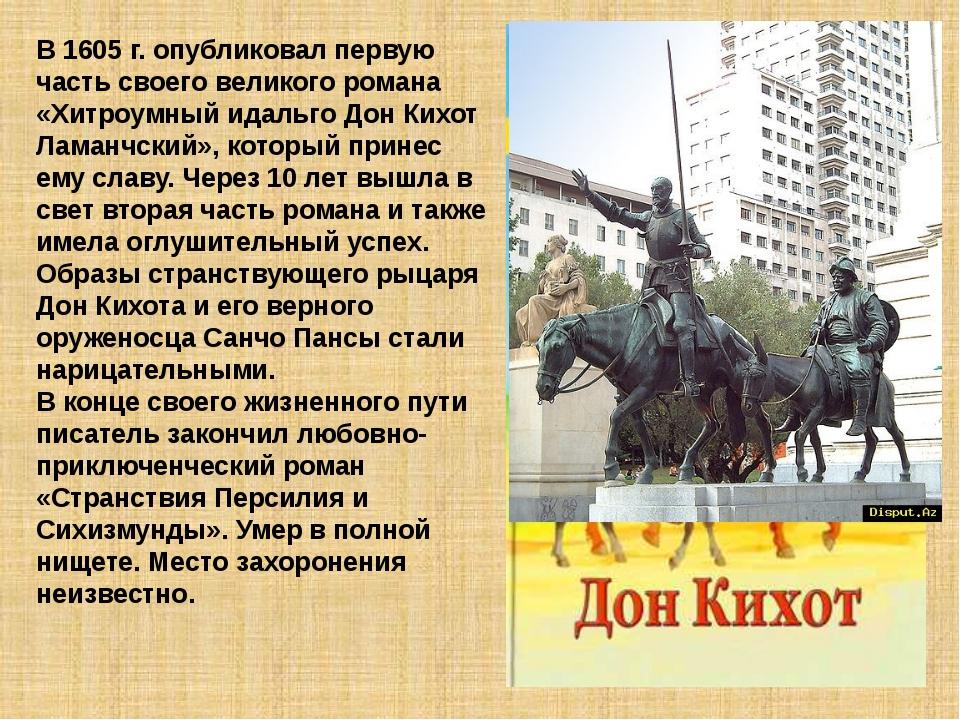 В 1605 г. опубликовал первую часть своего великого романа «Хитроумный идальго...