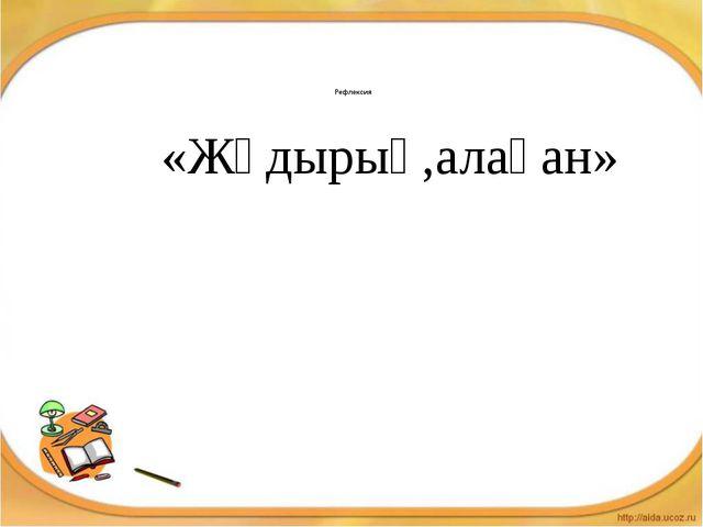 Рефлексия «Жұдырық,алақан»