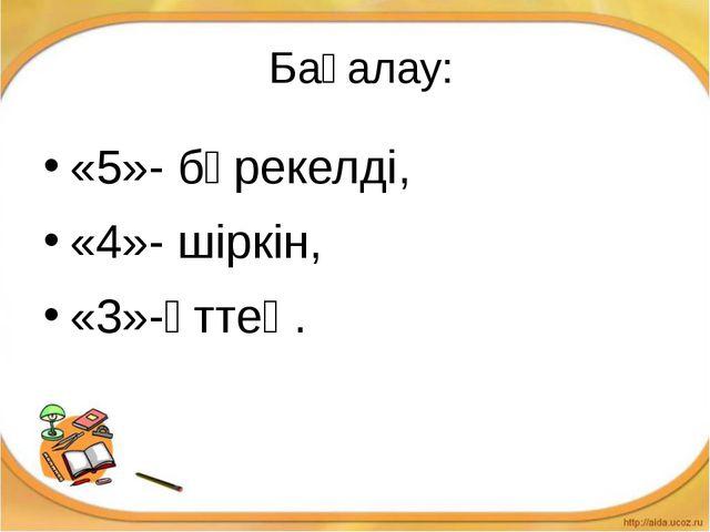 Бағалау: «5»- бәрекелді, «4»- шіркін, «3»-әттең.
