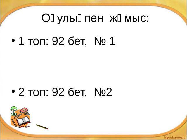 Оқулықпен жұмыс: 1 топ: 92 бет, № 1 2 топ: 92 бет, №2