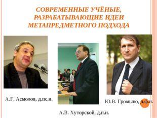 СОВРЕМЕННЫЕ УЧЁНЫЕ, РАЗРАБАТЫВАЮЩИЕ ИДЕИ МЕТАПРЕДМЕТНОГО ПОДХОДА А.Г. Асмолов