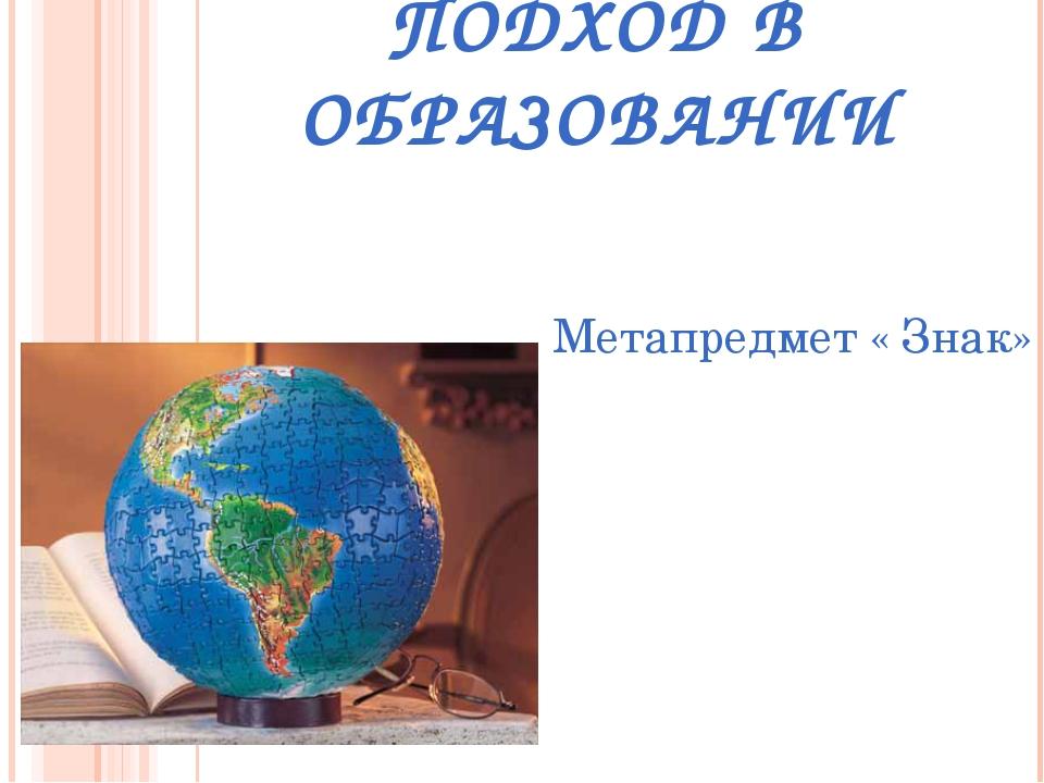 МЕТАПРЕДМЕТНЫЙ ПОДХОД В ОБРАЗОВАНИИ Метапредмет « Знак»