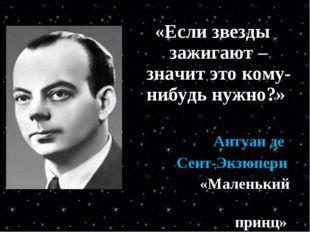 «Если звезды зажигают – значит это кому-нибудь нужно?» Антуан де Сент-Экзюпер