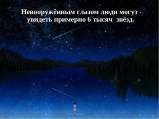 Невооружённым глазом люди могут увидеть примерно 6 тысяч звёзд. 5