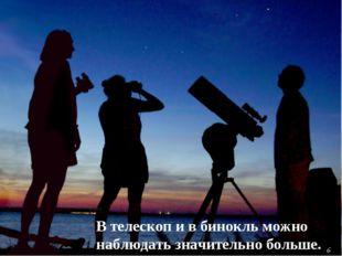 В телескоп и в бинокль можно наблюдать значительно больше. 6