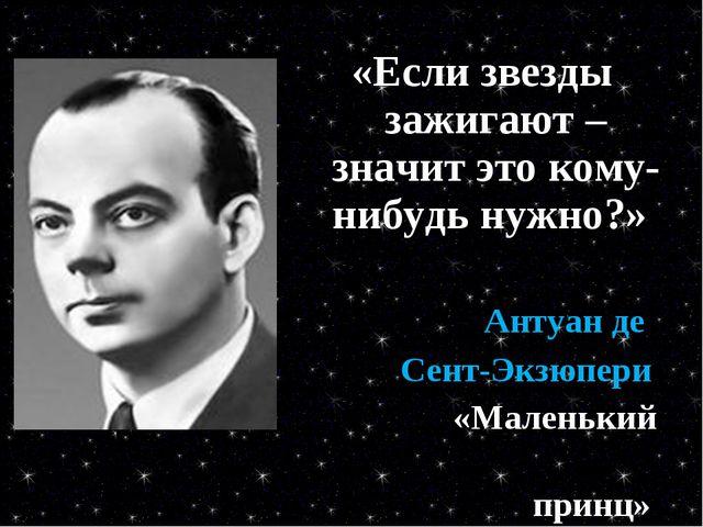 «Если звезды зажигают – значит это кому-нибудь нужно?» Антуан де Сент-Экзюпер...
