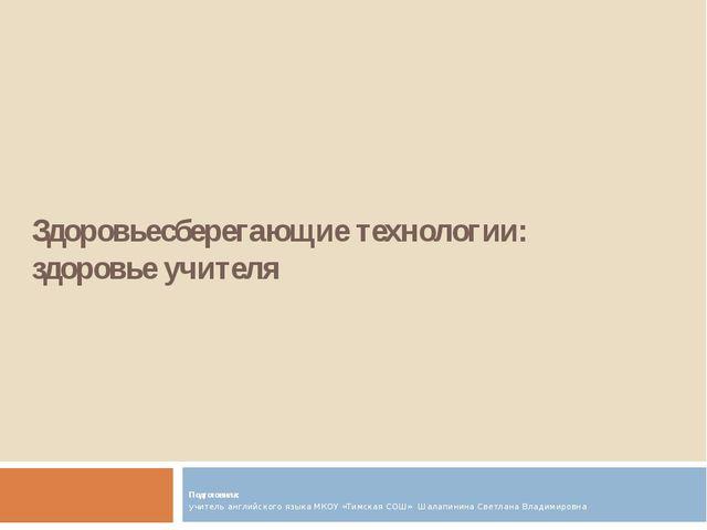 Здоровьесберегающие технологии: здоровье учителя  Подготовила: учитель англи...