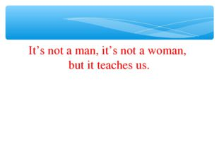 It's not a man, it's not a woman, but it teaches us.