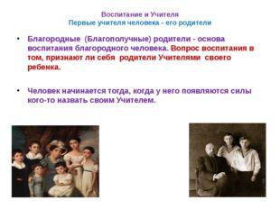 Воспитание и Учителя Первые учителя человека - его родители Благородные (Благ
