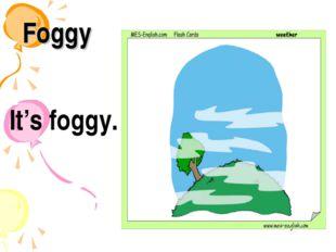 Foggy It's foggy.