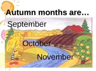 Autumn months are… September October November