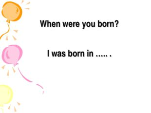 When were you born? I was born in ….. .