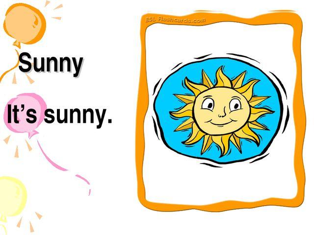 Sunny It's sunny.