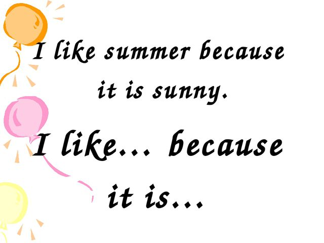 I like summer because it is sunny. I like… because it is…
