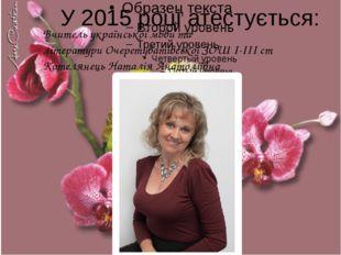 2 У 2015 році атестується: Вчитель української мови та літератури Очеретуваті