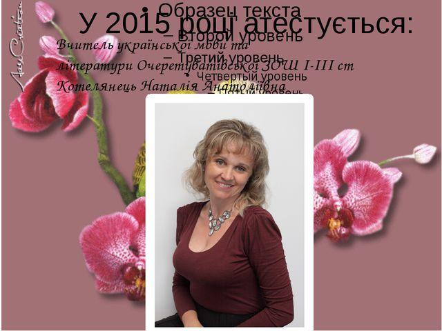 2 У 2015 році атестується: Вчитель української мови та літератури Очеретуваті...