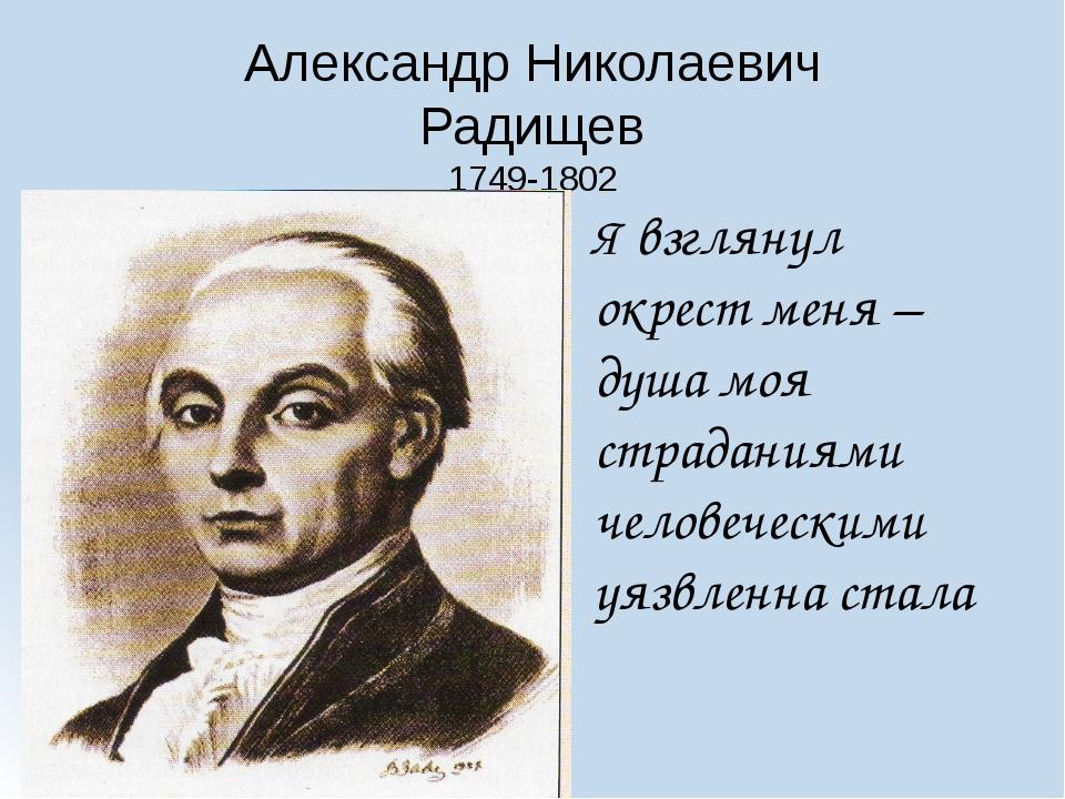 Александр Николаевич Радищев 1749-1802 Я взглянул окрест меня – душа моя стра...