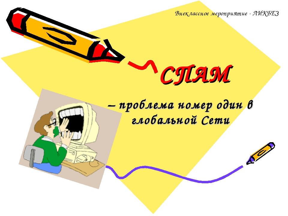 СПАМ – проблема номер один в глобальной Сети Внеклассное мероприятие - ЛИКБЕЗ