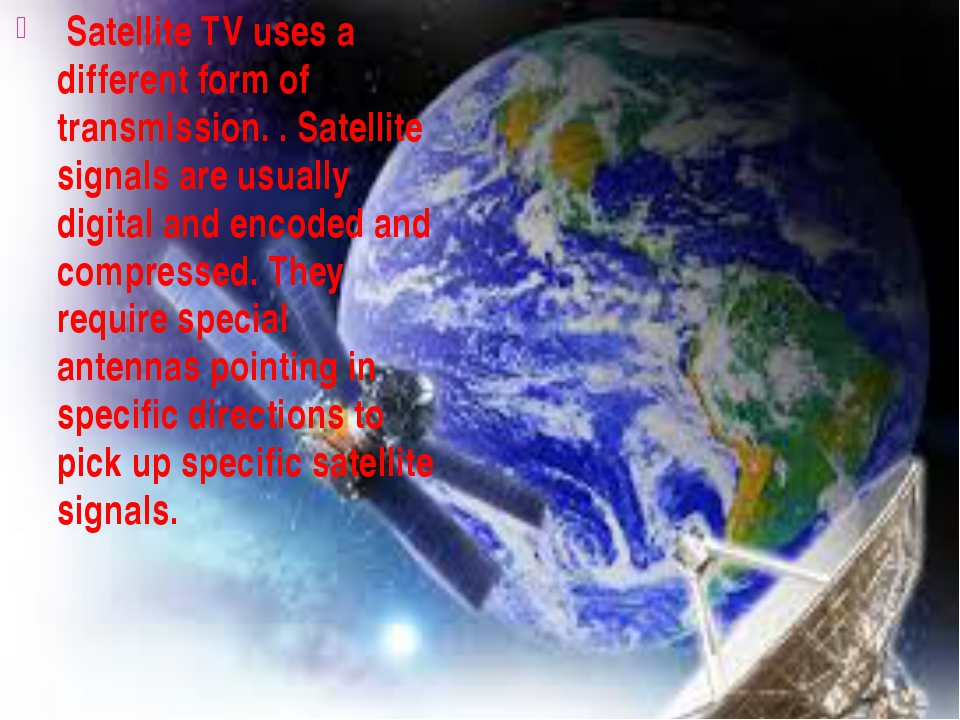 Satellite TV uses a different form of transmission. . Satellite signals are...