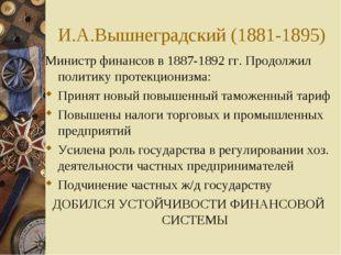 И.А.Вышнеградский (1881-1895) Министр финансов в 1887-1892 гг. Продолжил поли