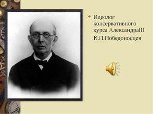 Идеолог консервативного курса АлександраIII К.П.Победоносцев