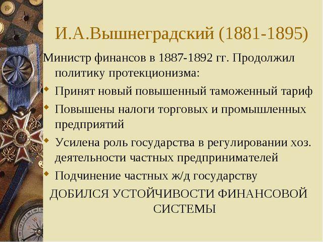 И.А.Вышнеградский (1881-1895) Министр финансов в 1887-1892 гг. Продолжил поли...