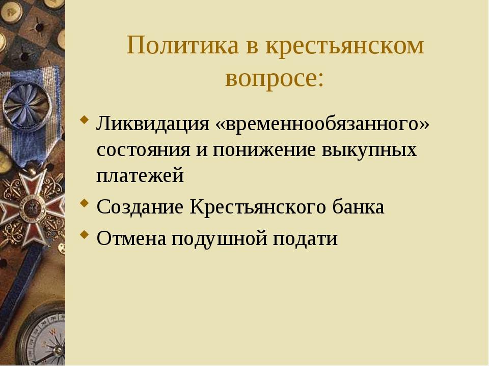 Политика в крестьянском вопросе: Ликвидация «временнообязанного» состояния и...