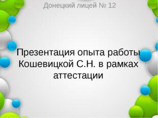Презентация опыта работы Кошевицкой С.Н. в рамках аттестации Донецкий лицей №