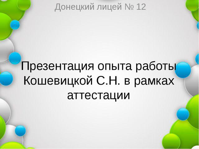 Презентация опыта работы Кошевицкой С.Н. в рамках аттестации Донецкий лицей №...