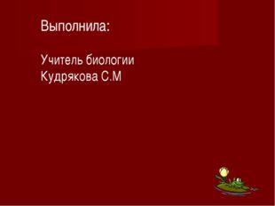 Выполнила: Учитель биологии Кудрякова С.М