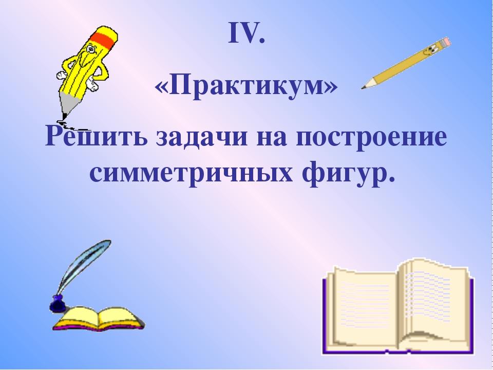 IV. «Практикум» Решить задачи на построение симметричных фигур.