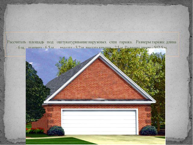 Рассчитать площадь под оштукатуривание наружных стен гаража. Размеры гаража:...