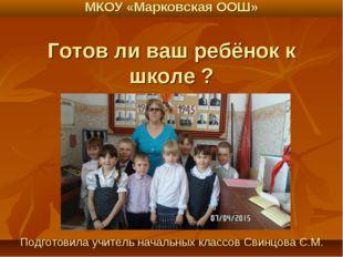 МКОУ «Марковская ООШ» Готов ли ваш ребёнок к школе ? Подготовила учитель нача