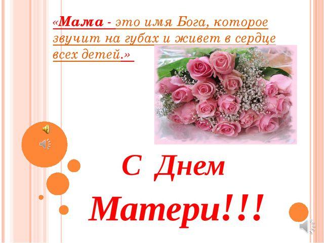 «Мама - это имя Бога, которое звучит на губах и живет в сердце всех детей.» С...