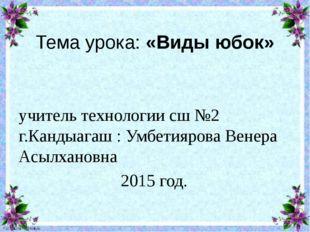 Тема урока: «Виды юбок» учитель технологии сш №2 г.Кандыагаш : Умбетиярова Ве