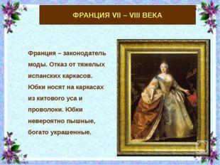 ФРАНЦИЯ VII – VIII ВЕКА Франция – законодатель моды. Отказ от тяжелых испанск
