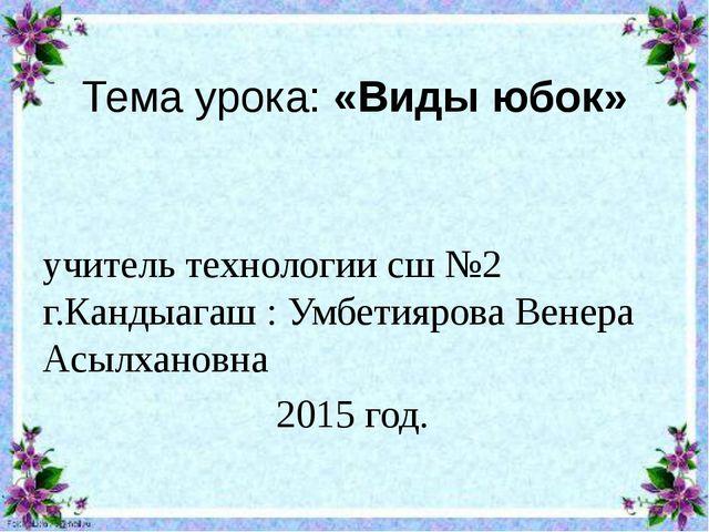 Тема урока: «Виды юбок» учитель технологии сш №2 г.Кандыагаш : Умбетиярова Ве...