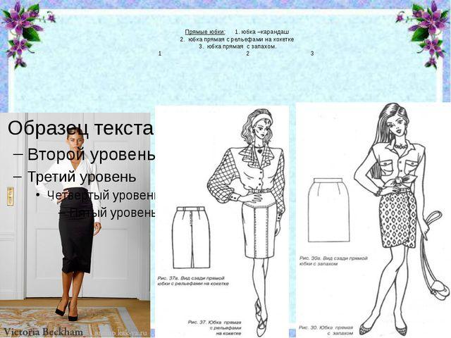 Прямые юбки: 1. юбка –карандаш 2. юбка прямая с рельефами на кокетке 3. юбка...