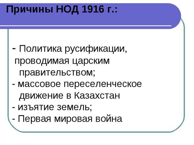Причины НОД 1916 г.: - Политика русификации, проводимая царским правительство...