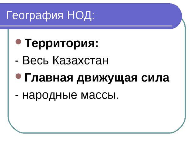 География НОД: Территория: - Весь Казахстан Главная движущая сила - народные...