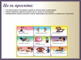 Цель проекта: Систематизация и обобщение знаний по лексикологии и орфографии.