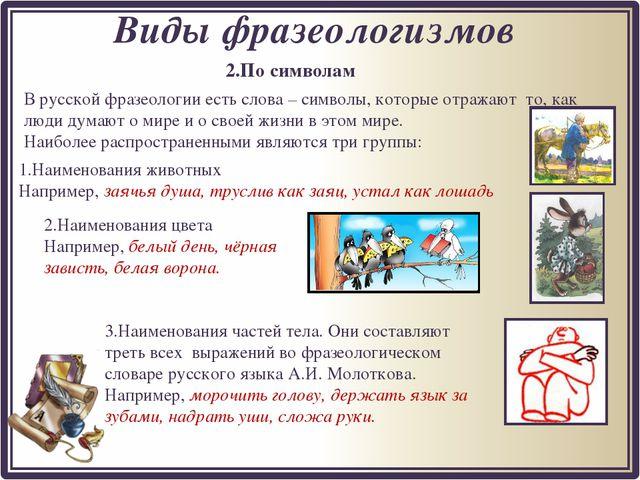 2.По символам Виды фразеологизмов В русской фразеологии есть слова – символы,...